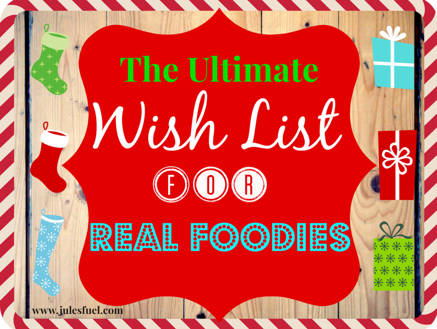 The Ultimate Real Foodie Wish List